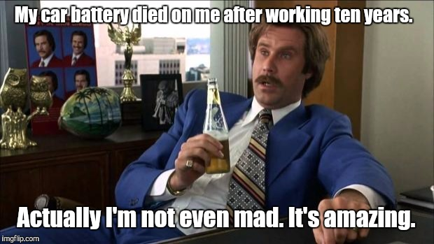 Ron Burgundy | My car battery died on me after working ten years. Actually I'm not even mad. It's amazing. | image tagged in ron burgundy | made w/ Imgflip meme maker