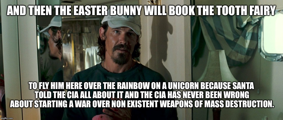 AND THEN THE EASTER BUNNY WILL BOOK THE TOOTH FAIRY TO FLY HIM HERE OVER THE RAINBOW ON A UNICORN BECAUSE SANTA TOLD THE CIA ALL ABOUT IT AN | made w/ Imgflip meme maker