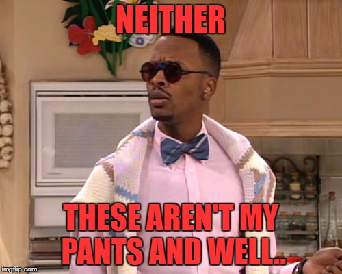 dj jazzy jeff | NEITHER THESE AREN'T MY PANTS AND WELL.. | image tagged in dj jazzy jeff | made w/ Imgflip meme maker
