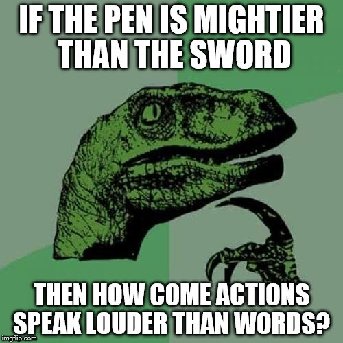 Philosoraptor Meme | IF THE PEN IS MIGHTIER THAN THE SWORD THEN HOW COME ACTIONS SPEAK LOUDER THAN WORDS? | image tagged in memes,philosoraptor | made w/ Imgflip meme maker