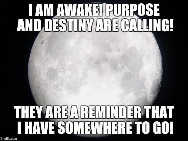 Full Moon | I AM AWAKE! PURPOSE AND DESTINY ARE CALLING! THEY ARE A REMINDER THAT I HAVE SOMEWHERE TO GO! | image tagged in full moon | made w/ Imgflip meme maker