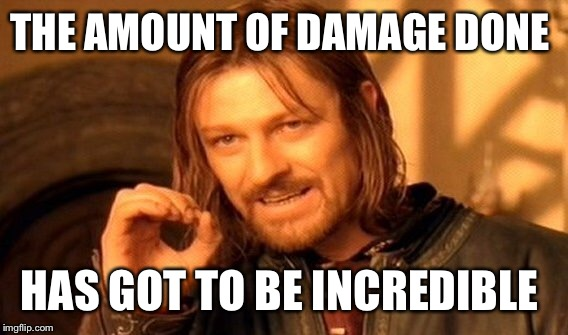 One Does Not Simply Meme | THE AMOUNT OF DAMAGE DONE HAS GOT TO BE INCREDIBLE | image tagged in memes,one does not simply | made w/ Imgflip meme maker