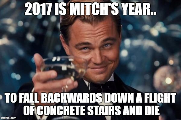Leonardo Dicaprio Cheers Meme | 2017 IS MITCH'S YEAR.. TO FALL BACKWARDS DOWN A FLIGHT OF CONCRETE STAIRS AND DIE | image tagged in memes,leonardo dicaprio cheers | made w/ Imgflip meme maker