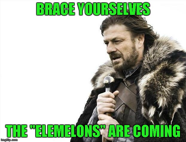 "Brace Yourselves X is Coming Meme | BRACE YOURSELVES THE ""ELEMELONS"" ARE COMING 