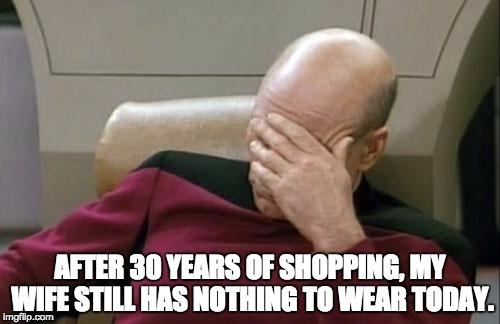 Captain Picard Facepalm Meme | AFTER 30 YEARS OF SHOPPING, MY WIFE STILL HAS NOTHING TO WEAR TODAY. | image tagged in memes,captain picard facepalm | made w/ Imgflip meme maker
