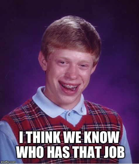 Bad Luck Brian Meme | I THINK WE KNOW WHO HAS THAT JOB | image tagged in memes,bad luck brian | made w/ Imgflip meme maker