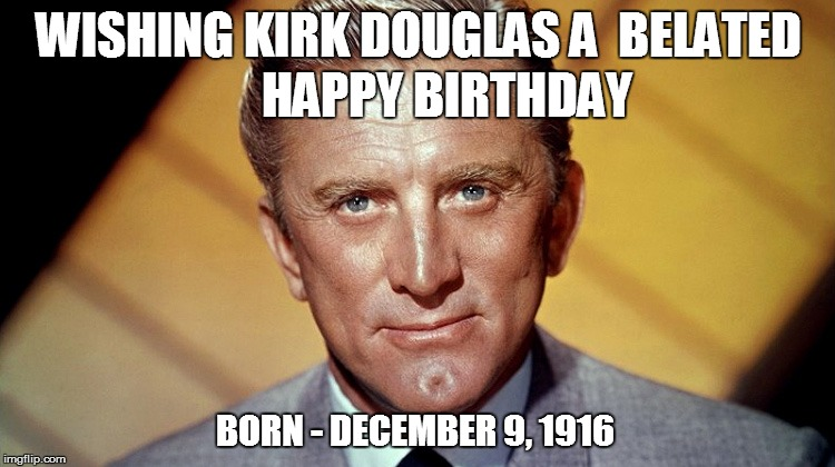 Cherishing those still with us! | WISHING KIRK DOUGLAS A  BELATED HAPPY BIRTHDAY BORN - DECEMBER 9, 1916 | image tagged in happybirthday | made w/ Imgflip meme maker