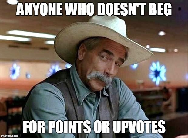 ANYONE WHO DOESN'T BEG FOR POINTS OR UPVOTES | made w/ Imgflip meme maker