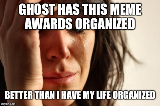 First World Problems Meme | GHOST HAS THIS MEME AWARDS ORGANIZED BETTER THAN I HAVE MY LIFE ORGANIZED | image tagged in memes,first world problems | made w/ Imgflip meme maker
