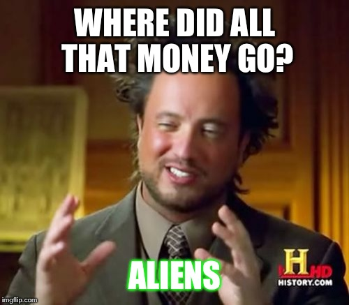 Ancient Aliens Meme | WHERE DID ALL THAT MONEY GO? ALIENS | image tagged in memes,ancient aliens | made w/ Imgflip meme maker