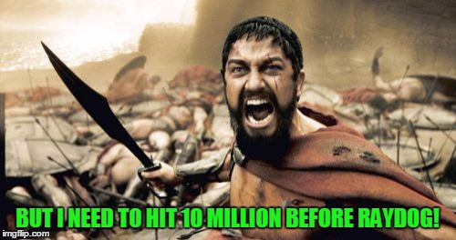 Sparta Leonidas Meme | BUT I NEED TO HIT 10 MILLION BEFORE RAYDOG! | image tagged in memes,sparta leonidas | made w/ Imgflip meme maker