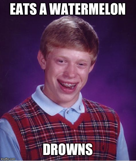 Bad Luck Brian Meme | EATS A WATERMELON DROWNS | image tagged in memes,bad luck brian | made w/ Imgflip meme maker
