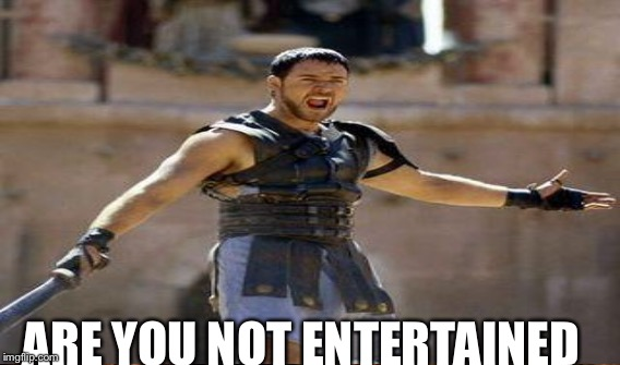 ARE YOU NOT ENTERTAINED | made w/ Imgflip meme maker