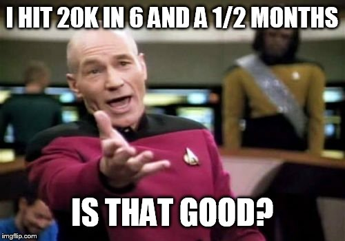Picard Wtf Meme | I HIT 20K IN 6 AND A 1/2 MONTHS IS THAT GOOD? | image tagged in memes,picard wtf | made w/ Imgflip meme maker