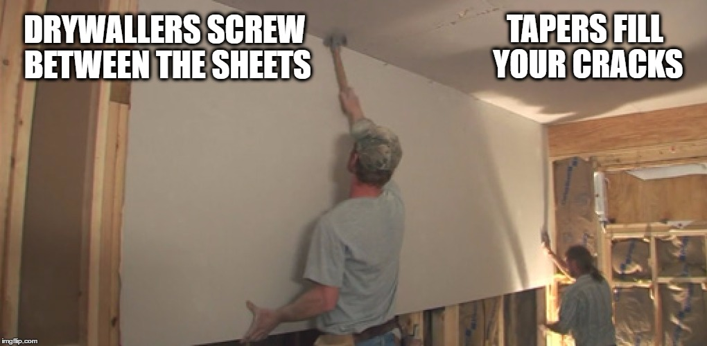 Hanging Sheetrock | DRYWALLERS SCREW BETWEEN THE SHEETS TAPERS FILL YOUR CRACKS | image tagged in drywall,construction,sheetrock,funny,memes,work | made w/ Imgflip meme maker