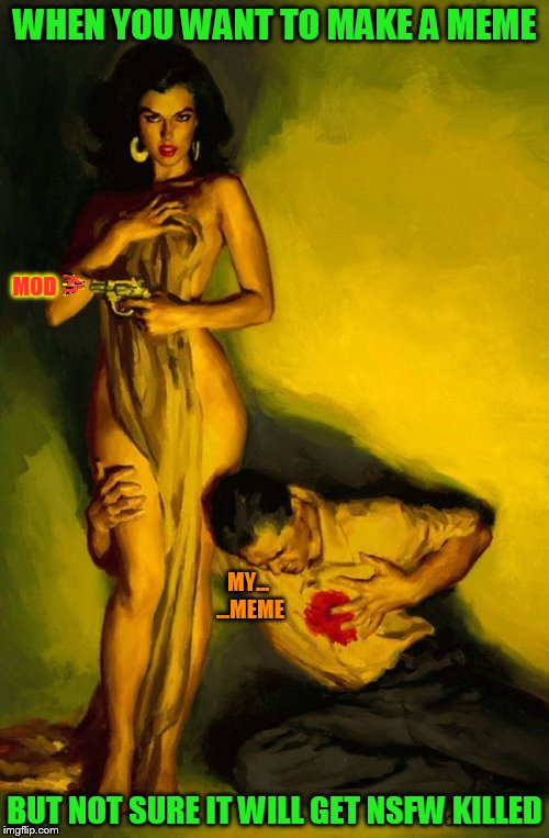 Pulp Art Week! Time to pick on the Mods :)  | WHEN YOU WANT TO MAKE A MEME BUT NOT SURE IT WILL GET NSFW KILLED MOD MY... ...MEME | image tagged in pulp art week,pulp art,memes,having fun,picking on the mods,thank you mods | made w/ Imgflip meme maker
