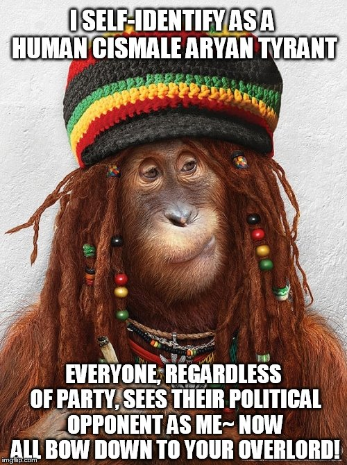 Rasta Orangutan ~ No Problem Mon, Everything's Irie. |  I SELF-IDENTIFY AS A HUMAN CISMALE ARYAN TYRANT; EVERYONE, REGARDLESS OF PARTY, SEES THEIR POLITICAL OPPONENT AS ME~ NOW ALL BOW DOWN TO YOUR OVERLORD! | image tagged in rasta orangutan,college liberal,rasta,triggered,racism,humanism | made w/ Imgflip meme maker