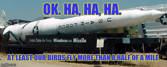 OK. HA, HA, HA. AT LEAST OUR BIRDS FLY MORE THAN A HALF OF A MILE. | made w/ Imgflip meme maker