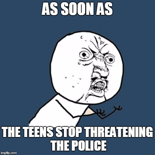 Y U No Meme | AS SOON AS THE TEENS STOP THREATENING THE POLICE | image tagged in memes,y u no | made w/ Imgflip meme maker