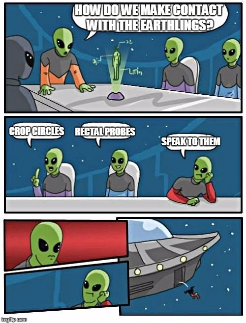 Alien Meeting Suggestion Meme | HOW DO WE MAKE CONTACT WITH THE EARTHLINGS? CROP CIRCLES RECTAL PROBES SPEAK TO THEM | image tagged in memes,alien meeting suggestion | made w/ Imgflip meme maker