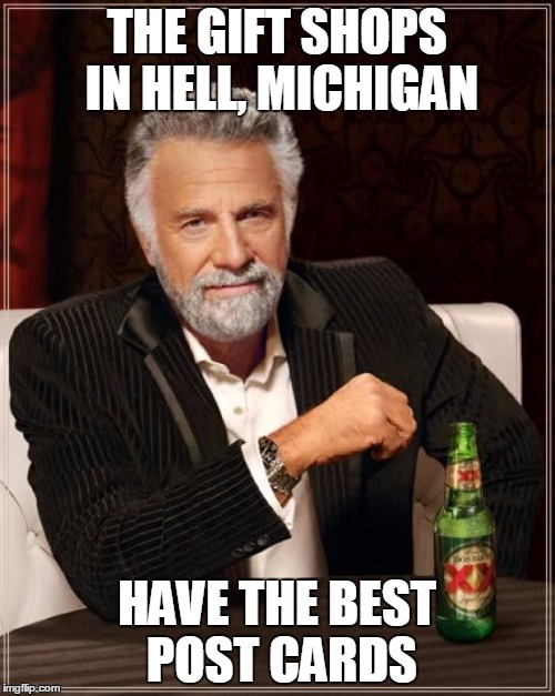 The Most Interesting Man In The World Meme | THE GIFT SHOPS IN HELL, MICHIGAN HAVE THE BEST POST CARDS | image tagged in memes,the most interesting man in the world | made w/ Imgflip meme maker