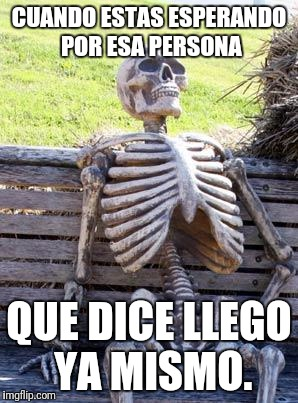 Waiting Skeleton Meme | CUANDO ESTAS ESPERANDO POR ESA PERSONA QUE DICE LLEGO  YA MISMO. | image tagged in memes,waiting skeleton | made w/ Imgflip meme maker