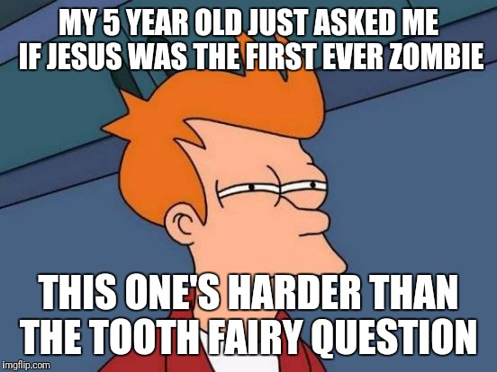 Can somebody help with this one? |  MY 5 YEAR OLD JUST ASKED ME IF JESUS WAS THE FIRST EVER ZOMBIE; THIS ONE'S HARDER THAN THE TOOTH FAIRY QUESTION | image tagged in memes,futurama fry,religion,somebody help,jesus | made w/ Imgflip meme maker