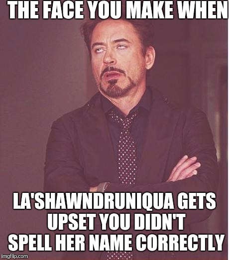 Face You Make Robert Downey Jr Meme | THE FACE YOU MAKE WHEN LA'SHAWNDRUNIQUA GETS UPSET YOU DIDN'T SPELL HER NAME CORRECTLY | image tagged in memes,face you make robert downey jr | made w/ Imgflip meme maker