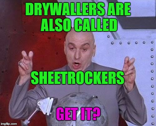 Dr Evil Laser Meme | DRYWALLERS ARE ALSO CALLED SHEETROCKERS GET IT? | image tagged in memes,dr evil laser | made w/ Imgflip meme maker