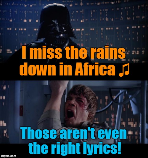 Why Luke really decided to take that fall | I miss the rains down in Africa ♫ Those aren't even the right lyrics! | image tagged in memes,star wars no,music,toto,africa,lyrics | made w/ Imgflip meme maker