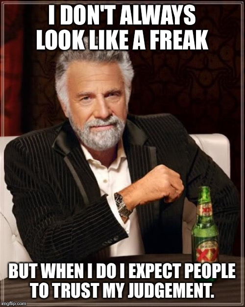 The Most Interesting Man In The World Meme | I DON'T ALWAYS LOOK LIKE A FREAK BUT WHEN I DO I EXPECT PEOPLE TO TRUST MY JUDGEMENT. | image tagged in memes,the most interesting man in the world | made w/ Imgflip meme maker