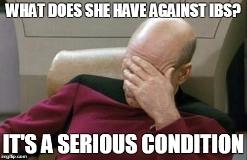 Captain Picard Facepalm Meme | WHAT DOES SHE HAVE AGAINST IBS? IT'S A SERIOUS CONDITION | image tagged in memes,captain picard facepalm | made w/ Imgflip meme maker