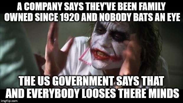 And everybody loses their minds Meme | A COMPANY SAYS THEY'VE BEEN FAMILY OWNED SINCE 1920 AND NOBODY BATS AN EYE THE US GOVERNMENT SAYS THAT AND EVERYBODY LOOSES THERE MINDS | image tagged in memes,and everybody loses their minds,clinton,government corruption | made w/ Imgflip meme maker