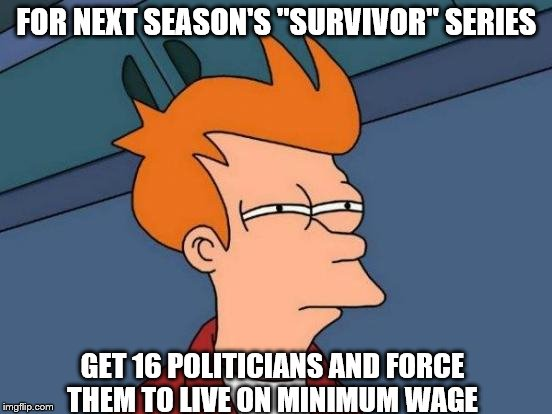 "Futurama Fry Meme | FOR NEXT SEASON'S ""SURVIVOR"" SERIES GET 16 POLITICIANS AND FORCE THEM TO LIVE ON MINIMUM WAGE 