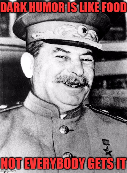 Stalin smile |  DARK HUMOR IS LIKE FOOD; NOT EVERYBODY GETS IT | image tagged in stalin smile,communism,stalin,dark humor,russian | made w/ Imgflip meme maker