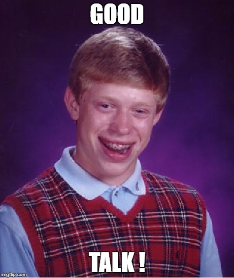 Bad Luck Brian Meme | GOOD TALK ! | image tagged in memes,bad luck brian | made w/ Imgflip meme maker