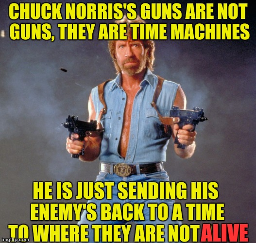 Halo reach reference :) | CHUCK NORRIS'S GUNS ARE NOT GUNS, THEY ARE TIME MACHINES HE IS JUST SENDING HIS ENEMY'S BACK TO A TIME TO WHERE THEY ARE NOT ALIVE ALIVE | image tagged in memes,chuck norris guns,chuck norris,time machine guns | made w/ Imgflip meme maker
