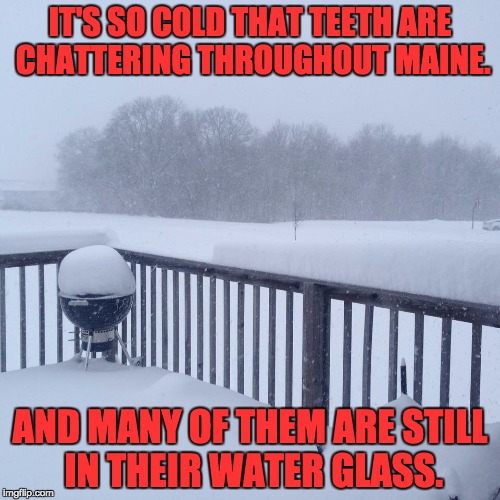 IT'S SO COLD THAT TEETH ARE CHATTERING THROUGHOUT MAINE. AND MANY OF THEM ARE STILL IN THEIR WATER GLASS. | image tagged in cold | made w/ Imgflip meme maker