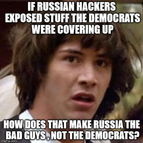 Conspiracy Keanu Meme | IF RUSSIAN HACKERS EXPOSED STUFF THE DEMOCRATS WERE COVERING UP HOW DOES THAT MAKE RUSSIA THE BAD GUYS , NOT THE DEMOCRATS? | image tagged in memes,conspiracy keanu | made w/ Imgflip meme maker