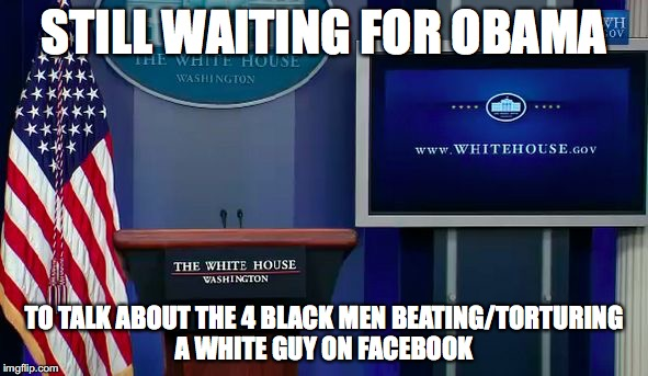 STILL WAITING FOR OBAMA TO TALK ABOUT THE 4 BLACK MEN BEATING/TORTURING A WHITE GUY ON FACEBOOK | image tagged in empty presidential podium | made w/ Imgflip meme maker