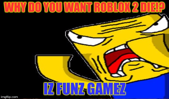 WHY DO YOU WANT ROBLOX 2 DIE!? IZ FUNZ GAMEZ | made w/ Imgflip meme maker