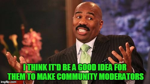 Steve Harvey Meme | I THINK IT'D BE A GOOD IDEA FOR THEM TO MAKE COMMUNITY MODERATORS | image tagged in memes,steve harvey | made w/ Imgflip meme maker