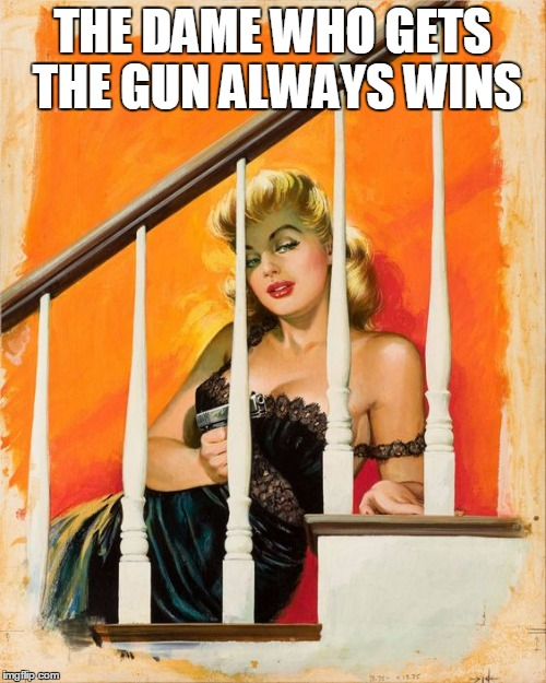 THE DAME WHO GETS THE GUN ALWAYS WINS | made w/ Imgflip meme maker