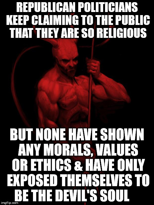 the devil | REPUBLICAN POLITICIANS KEEP CLAIMING TO THE PUBLIC THAT THEY ARE SO RELIGIOUS BUT NONE HAVE SHOWN ANY MORALS, VALUES OR ETHICS & HAVE ONLY E | image tagged in the devil | made w/ Imgflip meme maker