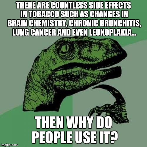 Philosoraptor Meme | THERE ARE COUNTLESS SIDE EFFECTS IN TOBACCO SUCH AS CHANGES IN BRAIN CHEMISTRY, CHRONIC BRONCHITIS, LUNG CANCER AND EVEN LEUKOPLAKIA... THEN | image tagged in memes,philosoraptor | made w/ Imgflip meme maker