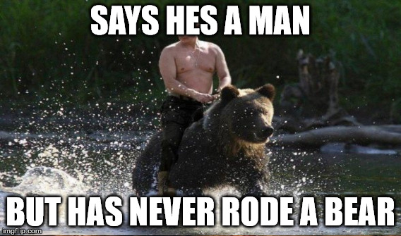 SAYS HES A MAN BUT HAS NEVER RODE A BEAR | made w/ Imgflip meme maker