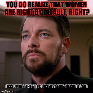 Outstanding Riker | YOU DO REALIZE THAT WOMEN ARE RIGHT BY DEFAULT, RIGHT? (ASSUMING THEY'RE CONSERVATIVE/REPUBLICAN) | image tagged in outstanding riker | made w/ Imgflip meme maker