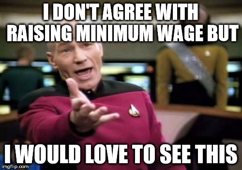 Picard Wtf Meme | I DON'T AGREE WITH RAISING MINIMUM WAGE BUT I WOULD LOVE TO SEE THIS | image tagged in memes,picard wtf | made w/ Imgflip meme maker