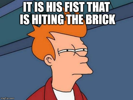 Futurama Fry Meme | IT IS HIS FIST THAT IS HITING THE BRICK | image tagged in memes,futurama fry | made w/ Imgflip meme maker