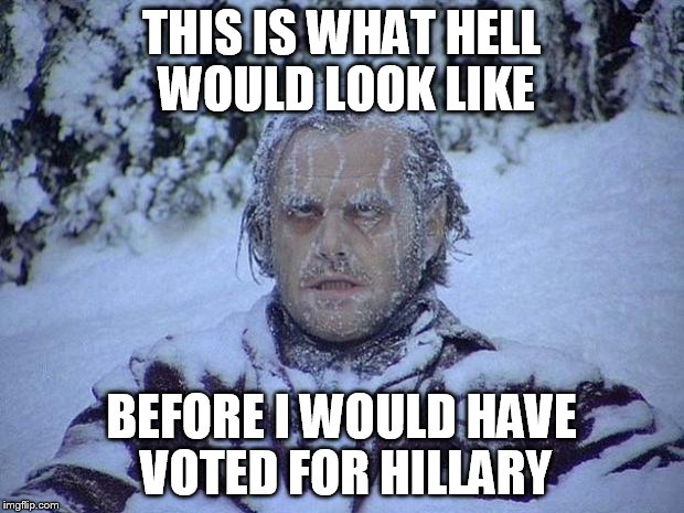 Jack Nicholson The Shining Snow Meme | THIS IS WHAT HELL WOULD LOOK LIKE BEFORE I WOULD HAVE VOTED FOR HILLARY | image tagged in memes,jack nicholson the shining snow | made w/ Imgflip meme maker